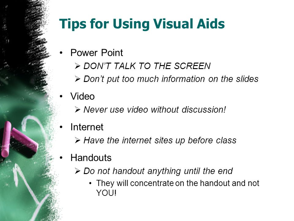 Tips for Using Visual Aids Power Point DONT TALK TO THE SCREEN Dont put too much information on the slides Video Never use video without discussion.