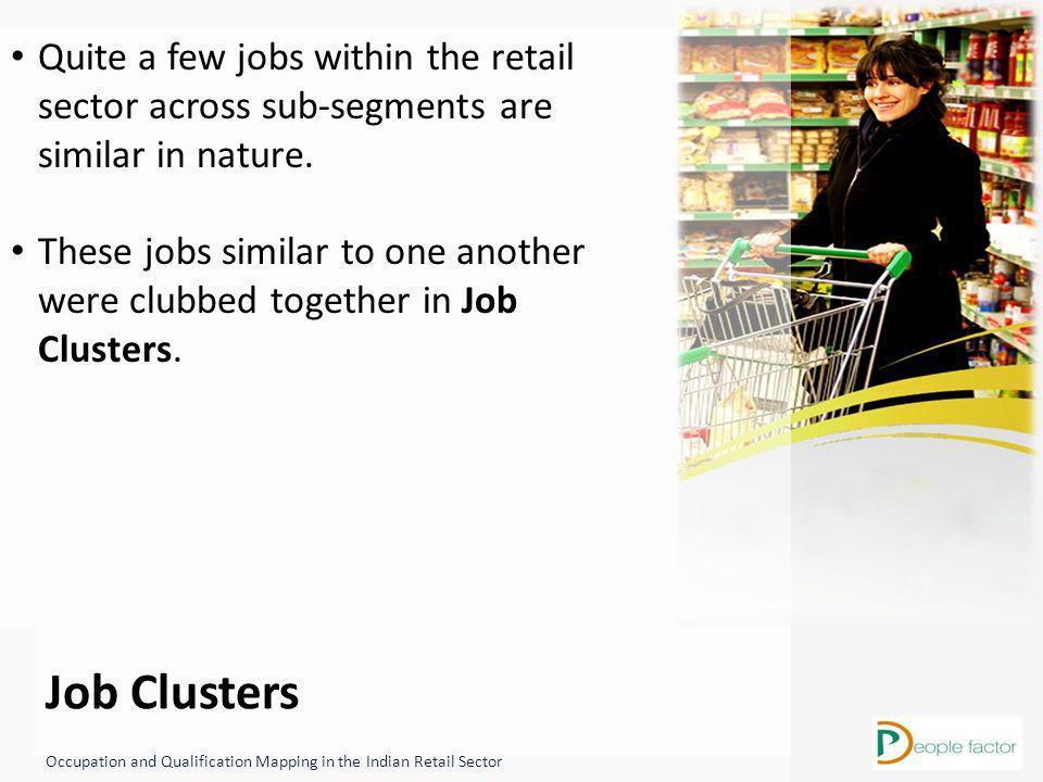 Job Clusters Occupation and Qualification Mapping in the Indian Retail Sector Quite a few jobs within the retail sector across sub-segments are similar in nature.