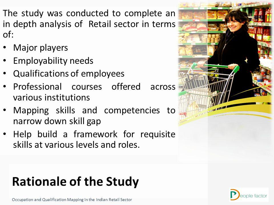 Rationale of the Study The study was conducted to complete an in depth analysis of Retail sector in terms of: Major players Employability needs Qualifications of employees Professional courses offered across various institutions Mapping skills and competencies to narrow down skill gap Help build a framework for requisite skills at various levels and roles.