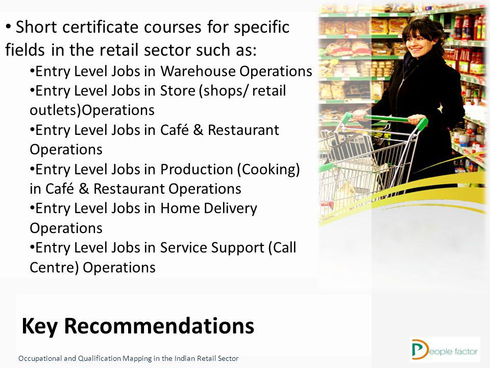 Key Recommendations Occupational and Qualification Mapping in the Indian Retail Sector Short certificate courses for specific fields in the retail sector such as: Entry Level Jobs in Warehouse Operations Entry Level Jobs in Store (shops/ retail outlets)Operations Entry Level Jobs in Café & Restaurant Operations Entry Level Jobs in Production (Cooking) in Café & Restaurant Operations Entry Level Jobs in Home Delivery Operations Entry Level Jobs in Service Support (Call Centre) Operations