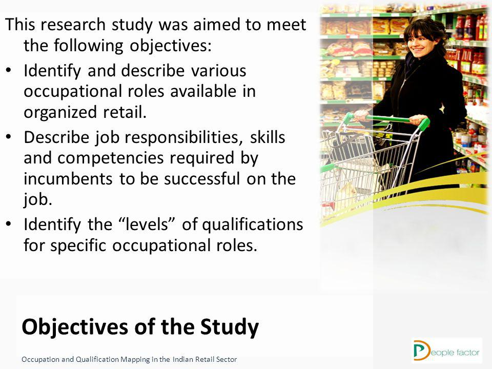 Objectives of the Study Occupation and Qualification Mapping in the Indian Retail Sector This research study was aimed to meet the following objectives: Identify and describe various occupational roles available in organized retail.