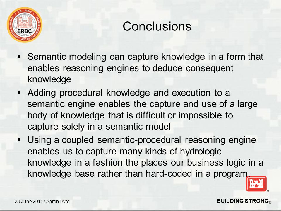 BUILDING STRONG ® 23 June 2011 / Aaron Byrd Semantic and Procedural Knowledge Modeling Goal: Enable hydrologists to describe knowledge about the concepts, relationships between the concepts, and the procedures we use in our work in a form that allows the computer to reason over the knowledge, deduce consequent knowledge, and successfully complete tasks common to the field of hydrology