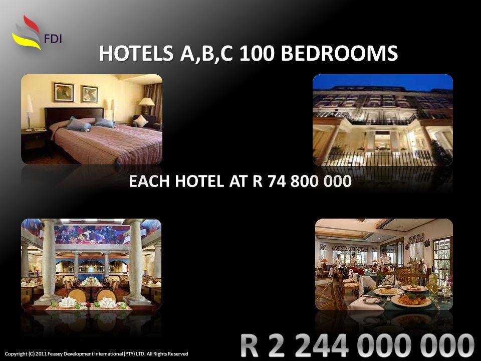 EACH HOTEL AT R 74 800 000 HOTELS A,B,C 100 BEDROOMS Copyright (C) 2011 Feasey Development International (PTY) LTD.