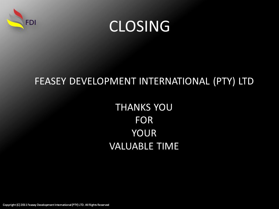 CLOSING FEASEY DEVELOPMENT INTERNATIONAL (PTY) LTD THANKS YOU FOR YOUR VALUABLE TIME Copyright (C) 2011 Feasey Development International (PTY) LTD.