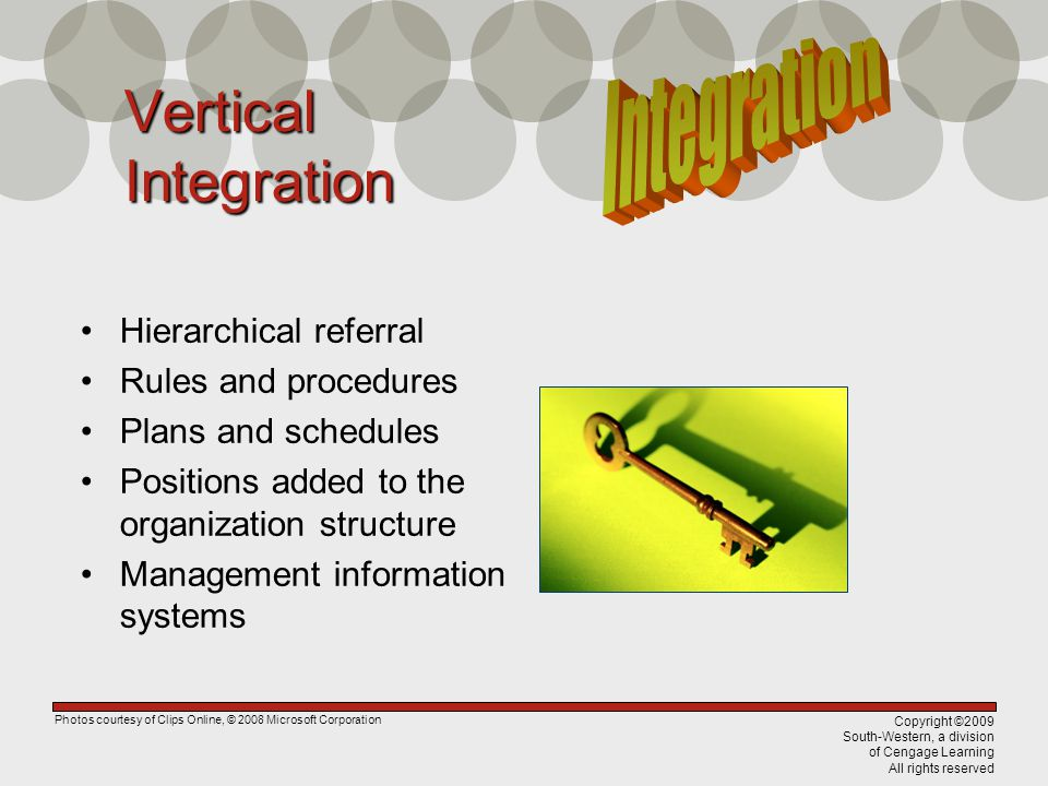 Copyright ©2009 South-Western, a division of Cengage Learning All rights reserved Vertical Integration Hierarchical referral Rules and procedures Plans and schedules Positions added to the organization structure Management information systems Photos courtesy of Clips Online, © 2008 Microsoft Corporation