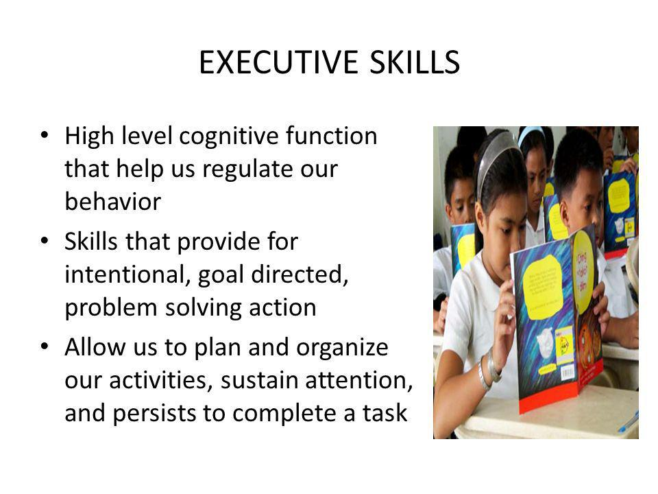 EXECUTIVE SKILLS High level cognitive function that help us regulate our behavior Skills that provide for intentional, goal directed, problem solving action Allow us to plan and organize our activities, sustain attention, and persists to complete a task
