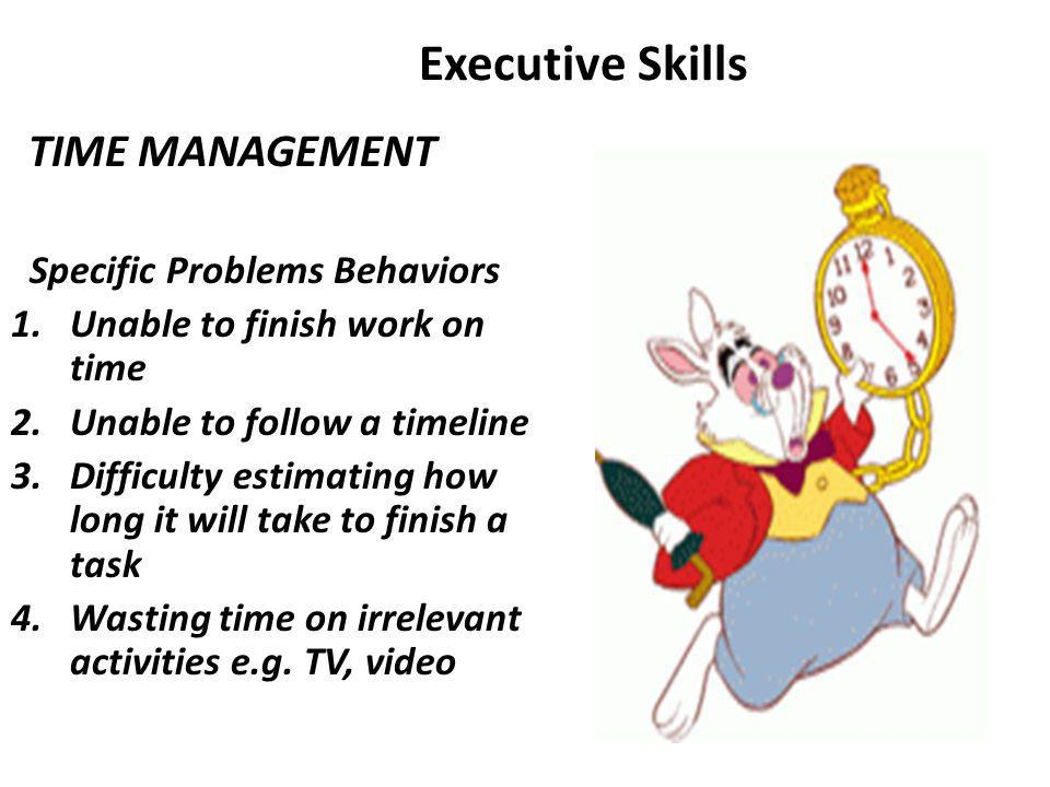 Executive Skills TIME MANAGEMENT Specific Problems Behaviors 1.Unable to finish work on time 2.Unable to follow a timeline 3.Difficulty estimating how long it will take to finish a task 4.Wasting time on irrelevant activities e.g.