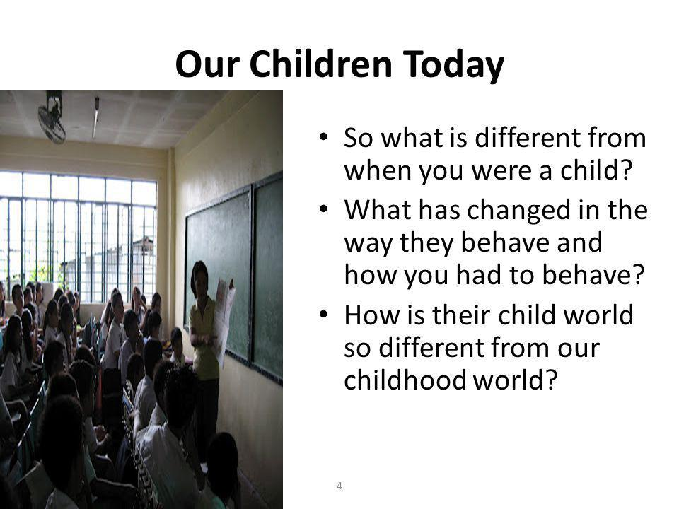 4 Our Children Today So what is different from when you were a child.