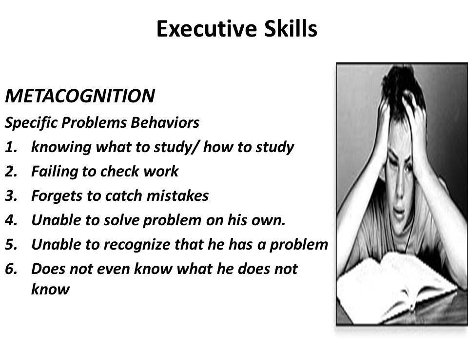 Executive Skills METACOGNITION Specific Problems Behaviors 1.knowing what to study/ how to study 2.Failing to check work 3.Forgets to catch mistakes 4.Unable to solve problem on his own.