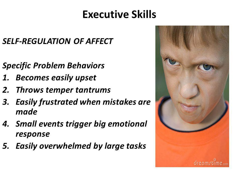 Executive Skills SELF-REGULATION OF AFFECT Specific Problem Behaviors 1.Becomes easily upset 2.Throws temper tantrums 3.Easily frustrated when mistakes are made 4.Small events trigger big emotional response 5.Easily overwhelmed by large tasks