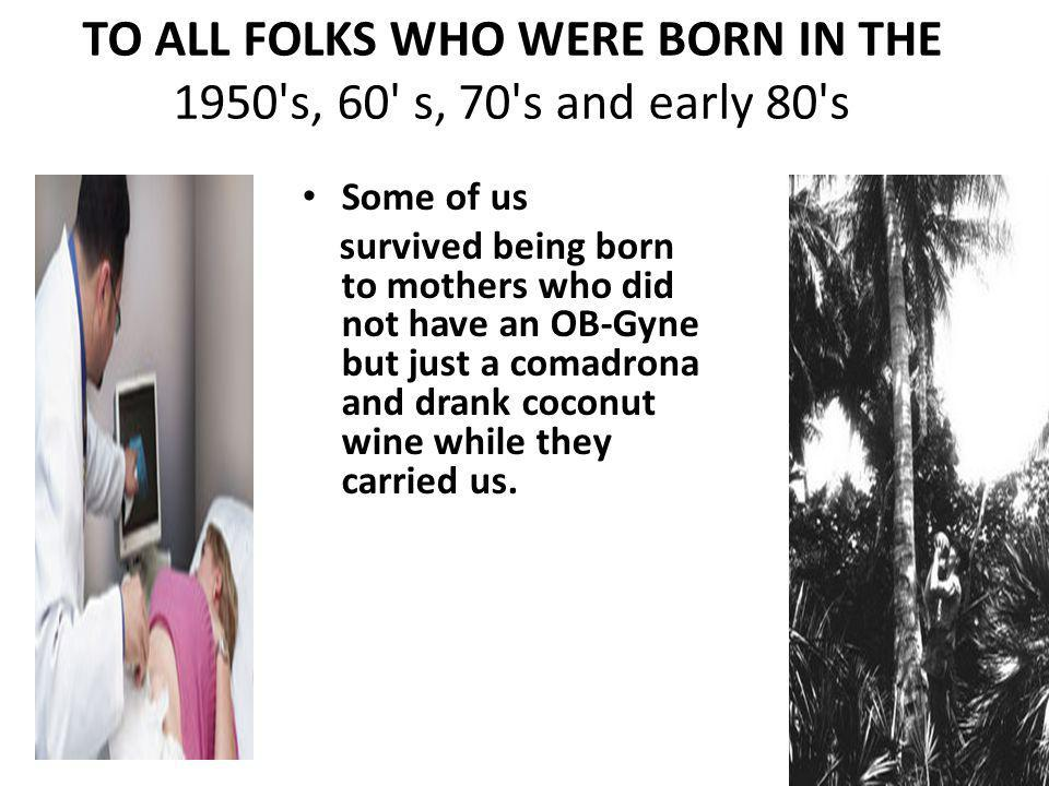 TO ALL FOLKS WHO WERE BORN IN THE 1950 s, 60 s, 70 s and early 80 s Some of us survived being born to mothers who did not have an OB-Gyne but just a comadrona and drank coconut wine while they carried us.