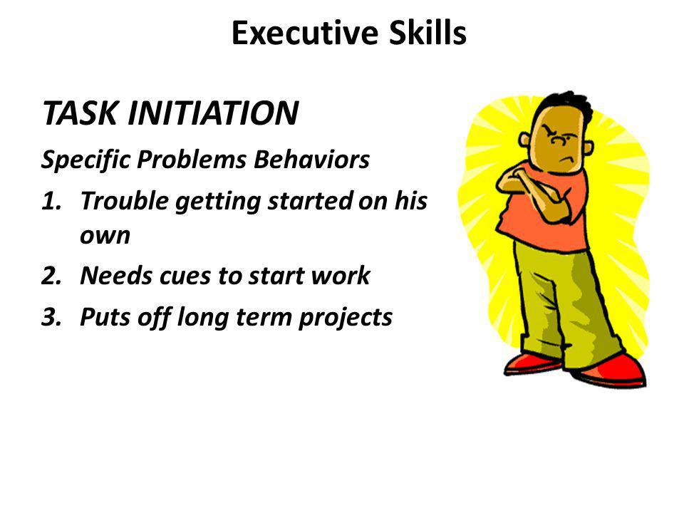 Executive Skills TASK INITIATION Specific Problems Behaviors 1.Trouble getting started on his own 2.Needs cues to start work 3.Puts off long term projects