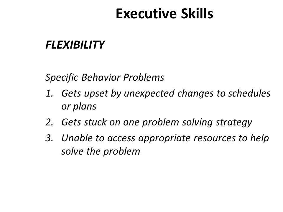 Executive Skills FLEXIBILITY Specific Behavior Problems 1.Gets upset by unexpected changes to schedules or plans 2.Gets stuck on one problem solving strategy 3.Unable to access appropriate resources to help solve the problem