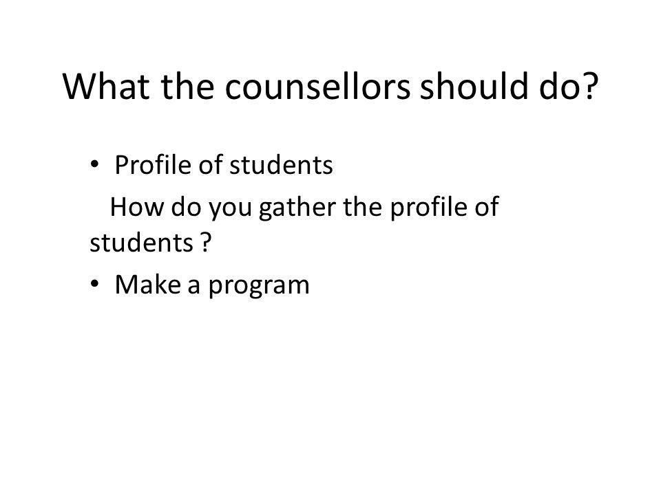 What the counsellors should do. Profile of students How do you gather the profile of students .