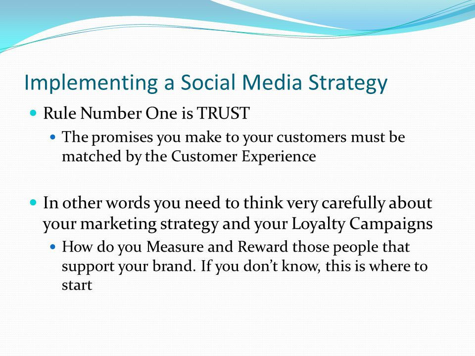 Implementing a Social Media Strategy Rule Number One is TRUST The promises you make to your customers must be matched by the Customer Experience In other words you need to think very carefully about your marketing strategy and your Loyalty Campaigns How do you Measure and Reward those people that support your brand.