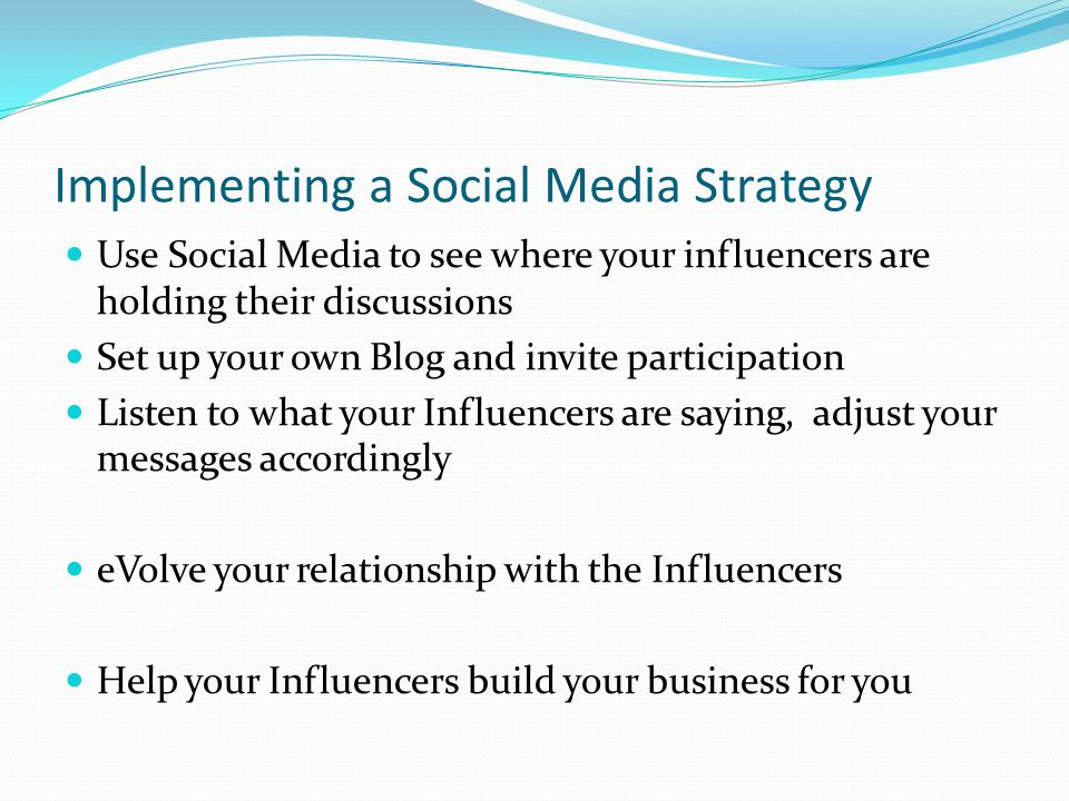 Implementing a Social Media Strategy Use Social Media to see where your influencers are holding their discussions Set up your own Blog and invite participation Listen to what your Influencers are saying, adjust your messages accordingly eVolve your relationship with the Influencers Help your Influencers build your business for you