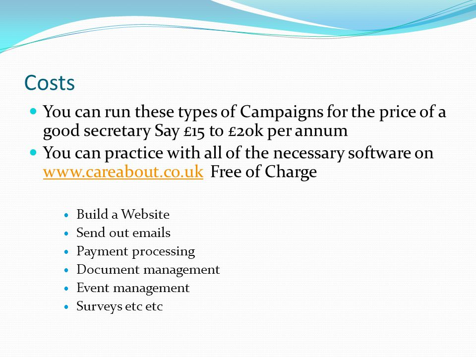 Costs You can run these types of Campaigns for the price of a good secretary Say £15 to £20k per annum You can practice with all of the necessary software on www.careabout.co.uk Free of Charge www.careabout.co.uk Build a Website Send out emails Payment processing Document management Event management Surveys etc etc