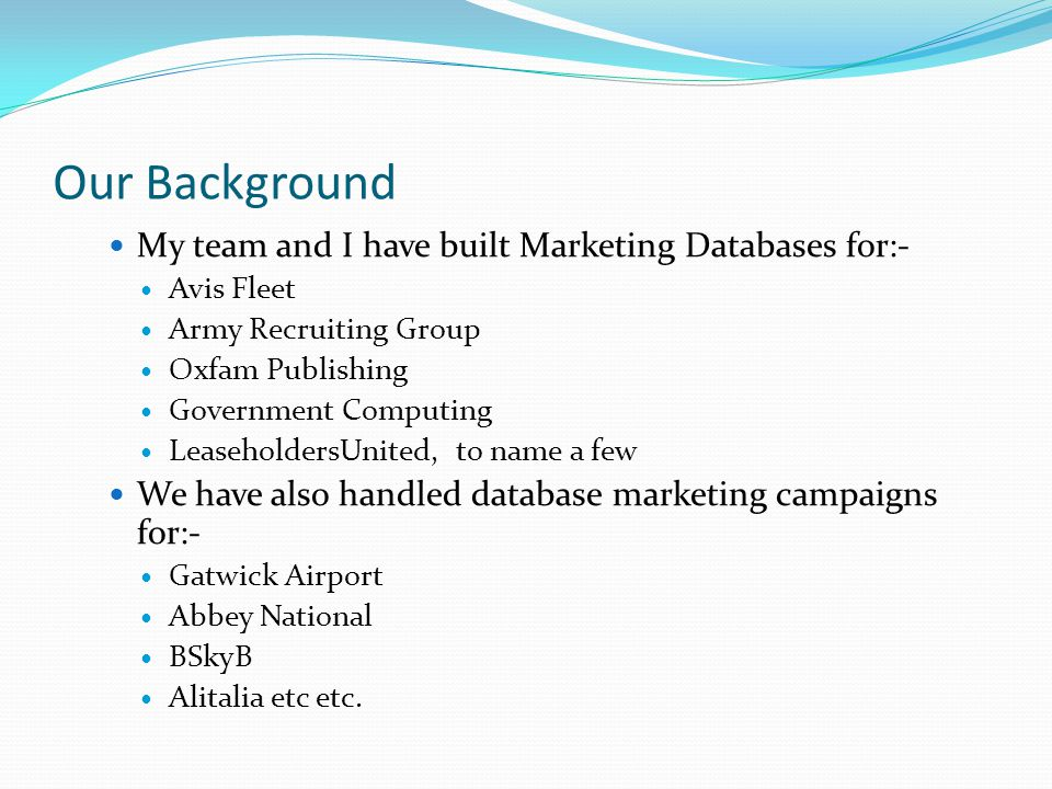 Our Background My team and I have built Marketing Databases for:- Avis Fleet Army Recruiting Group Oxfam Publishing Government Computing LeaseholdersUnited, to name a few We have also handled database marketing campaigns for:- Gatwick Airport Abbey National BSkyB Alitalia etc etc.