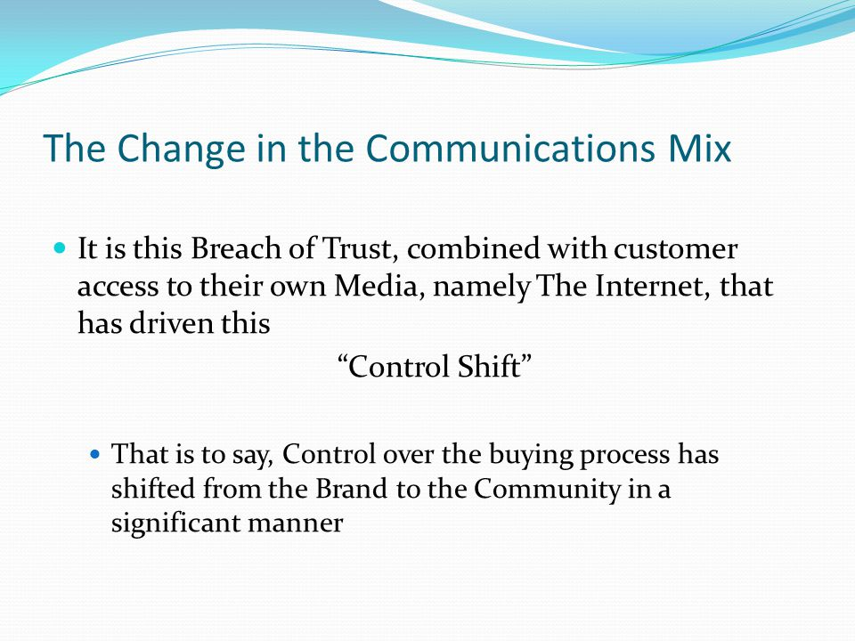 The Change in the Communications Mix It is this Breach of Trust, combined with customer access to their own Media, namely The Internet, that has driven this Control Shift That is to say, Control over the buying process has shifted from the Brand to the Community in a significant manner