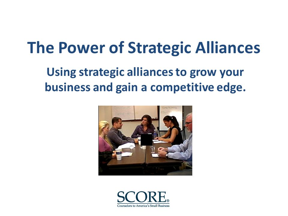 The Power of Strategic Alliances Using strategic alliances to grow your business and gain a competitive edge.