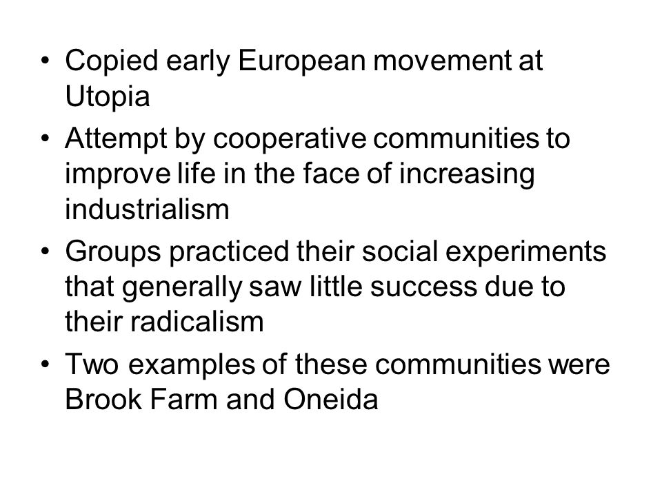 Copied early European movement at Utopia Attempt by cooperative communities to improve life in the face of increasing industrialism Groups practiced their social experiments that generally saw little success due to their radicalism Two examples of these communities were Brook Farm and Oneida