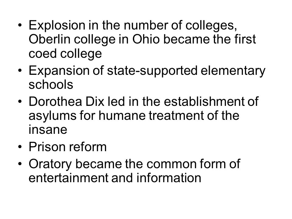 Explosion in the number of colleges, Oberlin college in Ohio became the first coed college Expansion of state-supported elementary schools Dorothea Dix led in the establishment of asylums for humane treatment of the insane Prison reform Oratory became the common form of entertainment and information