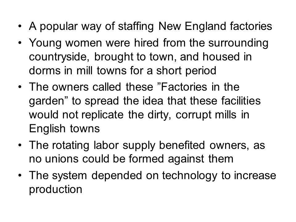 A popular way of staffing New England factories Young women were hired from the surrounding countryside, brought to town, and housed in dorms in mill towns for a short period The owners called these Factories in the garden to spread the idea that these facilities would not replicate the dirty, corrupt mills in English towns The rotating labor supply benefited owners, as no unions could be formed against them The system depended on technology to increase production