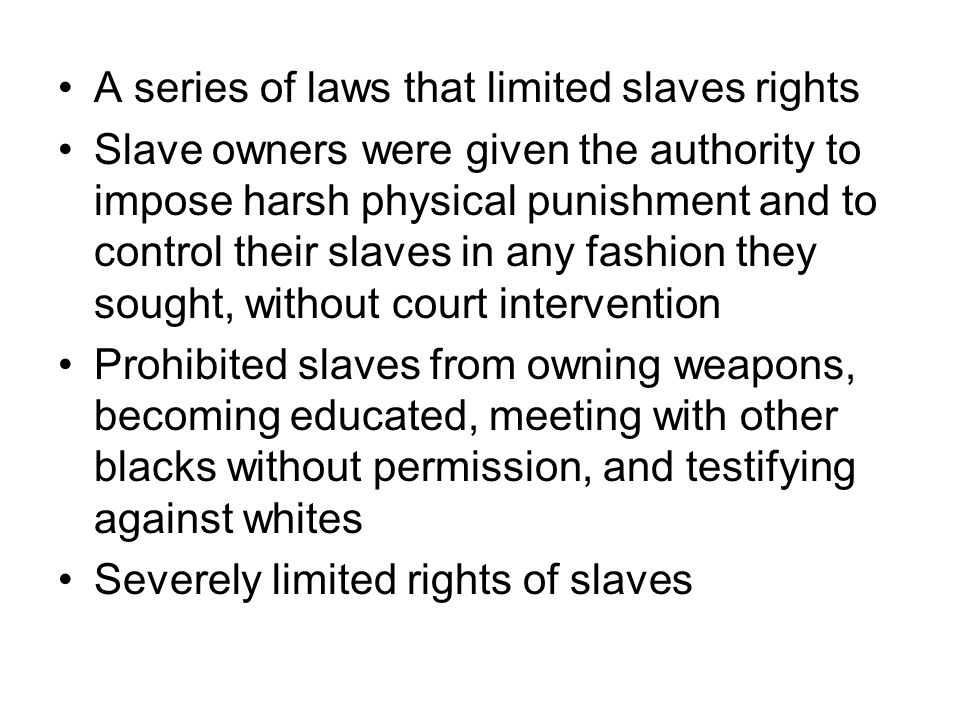 A series of laws that limited slaves rights Slave owners were given the authority to impose harsh physical punishment and to control their slaves in any fashion they sought, without court intervention Prohibited slaves from owning weapons, becoming educated, meeting with other blacks without permission, and testifying against whites Severely limited rights of slaves