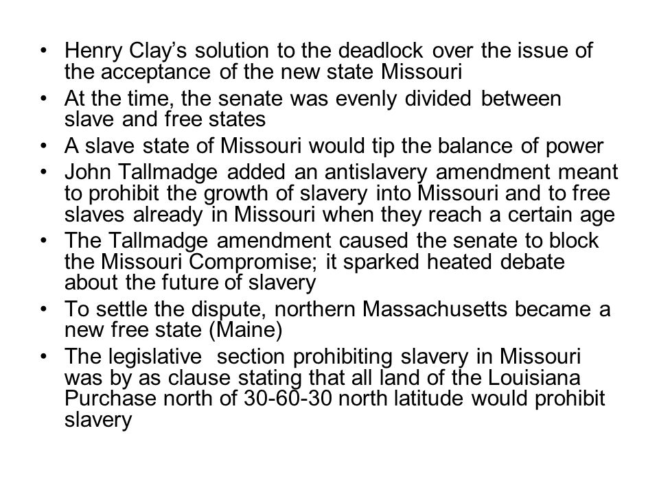 Henry Clays solution to the deadlock over the issue of the acceptance of the new state Missouri At the time, the senate was evenly divided between slave and free states A slave state of Missouri would tip the balance of power John Tallmadge added an antislavery amendment meant to prohibit the growth of slavery into Missouri and to free slaves already in Missouri when they reach a certain age The Tallmadge amendment caused the senate to block the Missouri Compromise; it sparked heated debate about the future of slavery To settle the dispute, northern Massachusetts became a new free state (Maine) The legislative section prohibiting slavery in Missouri was by as clause stating that all land of the Louisiana Purchase north of 30-60-30 north latitude would prohibit slavery