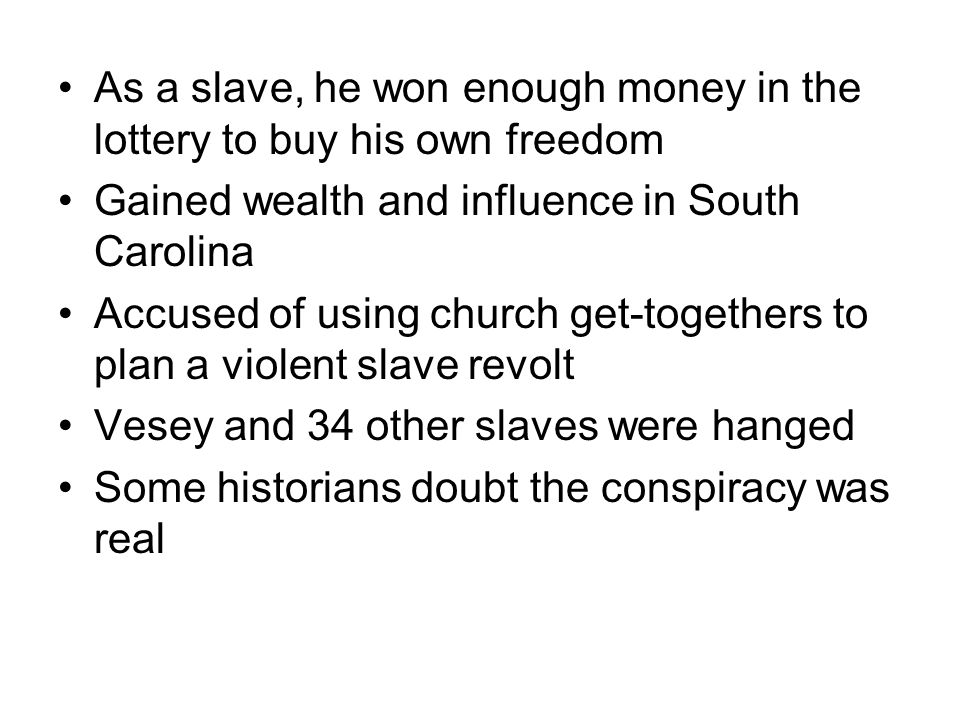 As a slave, he won enough money in the lottery to buy his own freedom Gained wealth and influence in South Carolina Accused of using church get-togethers to plan a violent slave revolt Vesey and 34 other slaves were hanged Some historians doubt the conspiracy was real