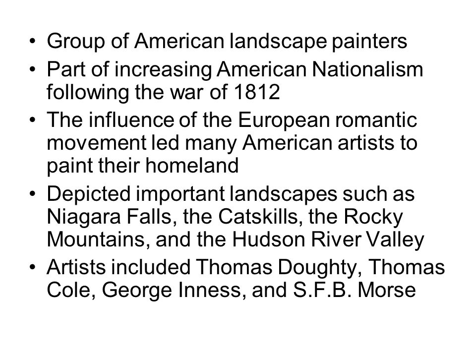 Group of American landscape painters Part of increasing American Nationalism following the war of 1812 The influence of the European romantic movement led many American artists to paint their homeland Depicted important landscapes such as Niagara Falls, the Catskills, the Rocky Mountains, and the Hudson River Valley Artists included Thomas Doughty, Thomas Cole, George Inness, and S.F.B.