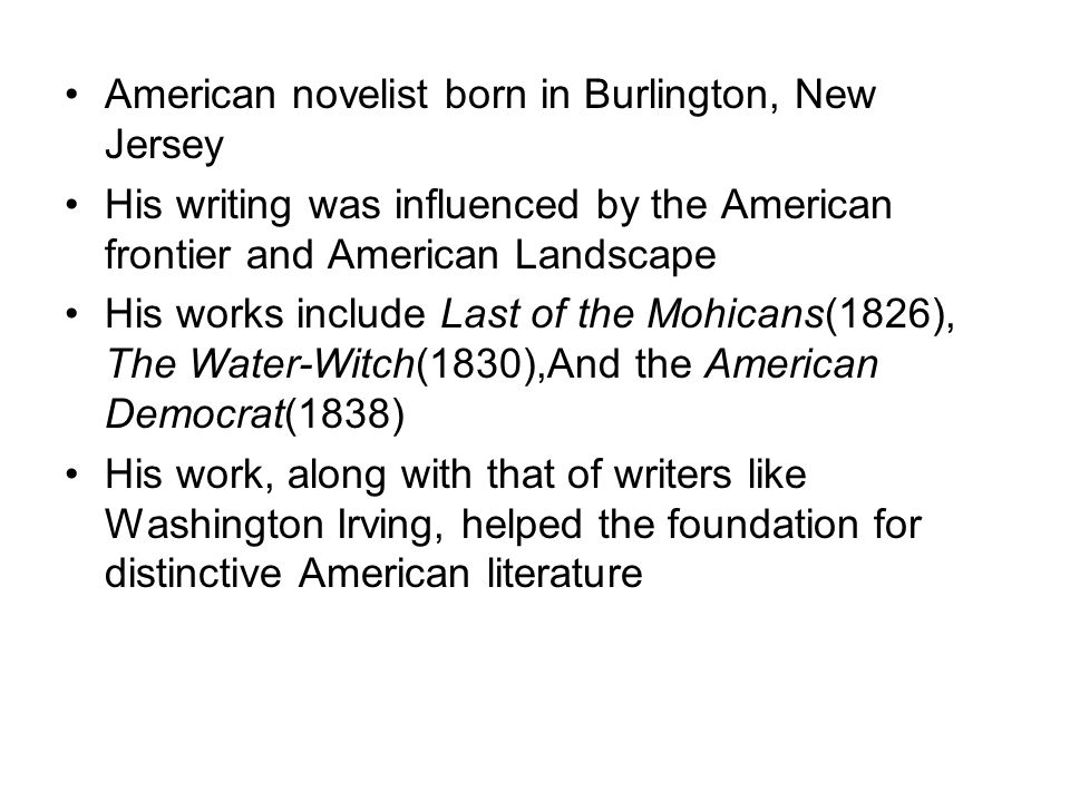 American novelist born in Burlington, New Jersey His writing was influenced by the American frontier and American Landscape His works include Last of the Mohicans(1826), The Water-Witch(1830),And the American Democrat(1838) His work, along with that of writers like Washington Irving, helped the foundation for distinctive American literature