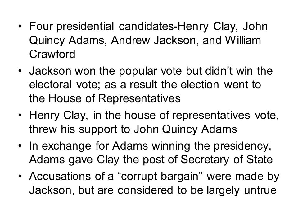Four presidential candidates-Henry Clay, John Quincy Adams, Andrew Jackson, and William Crawford Jackson won the popular vote but didnt win the electoral vote; as a result the election went to the House of Representatives Henry Clay, in the house of representatives vote, threw his support to John Quincy Adams In exchange for Adams winning the presidency, Adams gave Clay the post of Secretary of State Accusations of a corrupt bargain were made by Jackson, but are considered to be largely untrue
