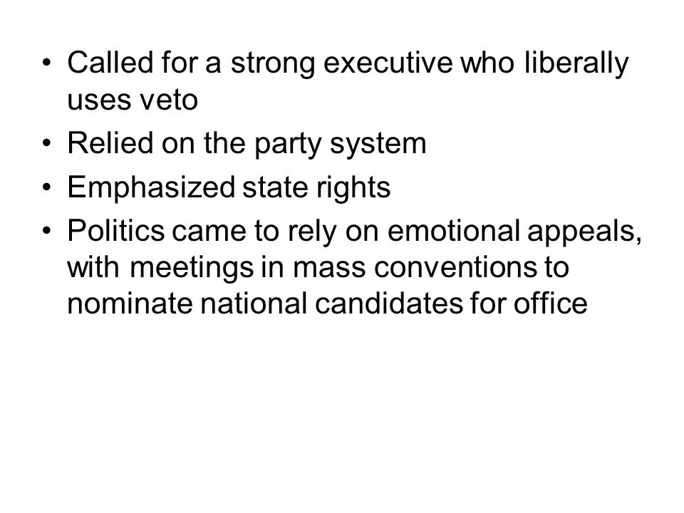 Called for a strong executive who liberally uses veto Relied on the party system Emphasized state rights Politics came to rely on emotional appeals, with meetings in mass conventions to nominate national candidates for office