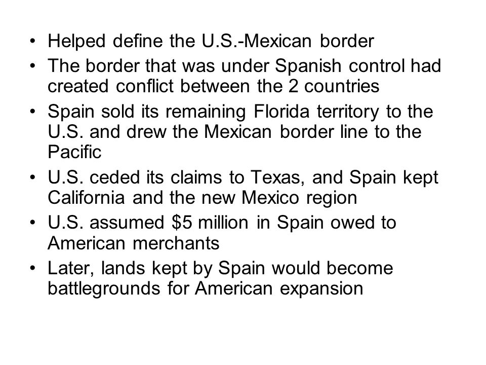 Helped define the U.S.-Mexican border The border that was under Spanish control had created conflict between the 2 countries Spain sold its remaining Florida territory to the U.S.
