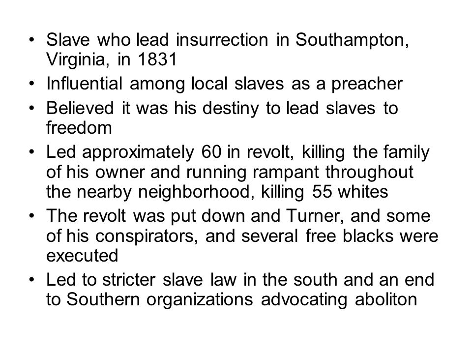 Slave who lead insurrection in Southampton, Virginia, in 1831 Influential among local slaves as a preacher Believed it was his destiny to lead slaves to freedom Led approximately 60 in revolt, killing the family of his owner and running rampant throughout the nearby neighborhood, killing 55 whites The revolt was put down and Turner, and some of his conspirators, and several free blacks were executed Led to stricter slave law in the south and an end to Southern organizations advocating aboliton