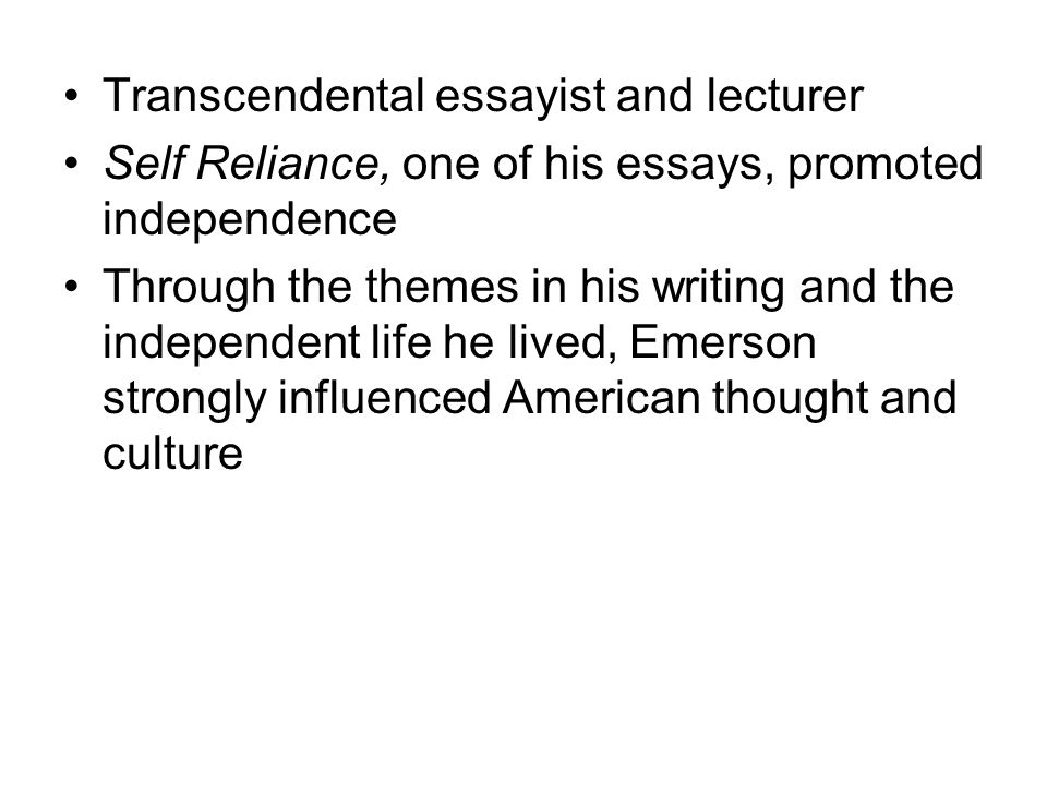 Transcendental essayist and lecturer Self Reliance, one of his essays, promoted independence Through the themes in his writing and the independent life he lived, Emerson strongly influenced American thought and culture