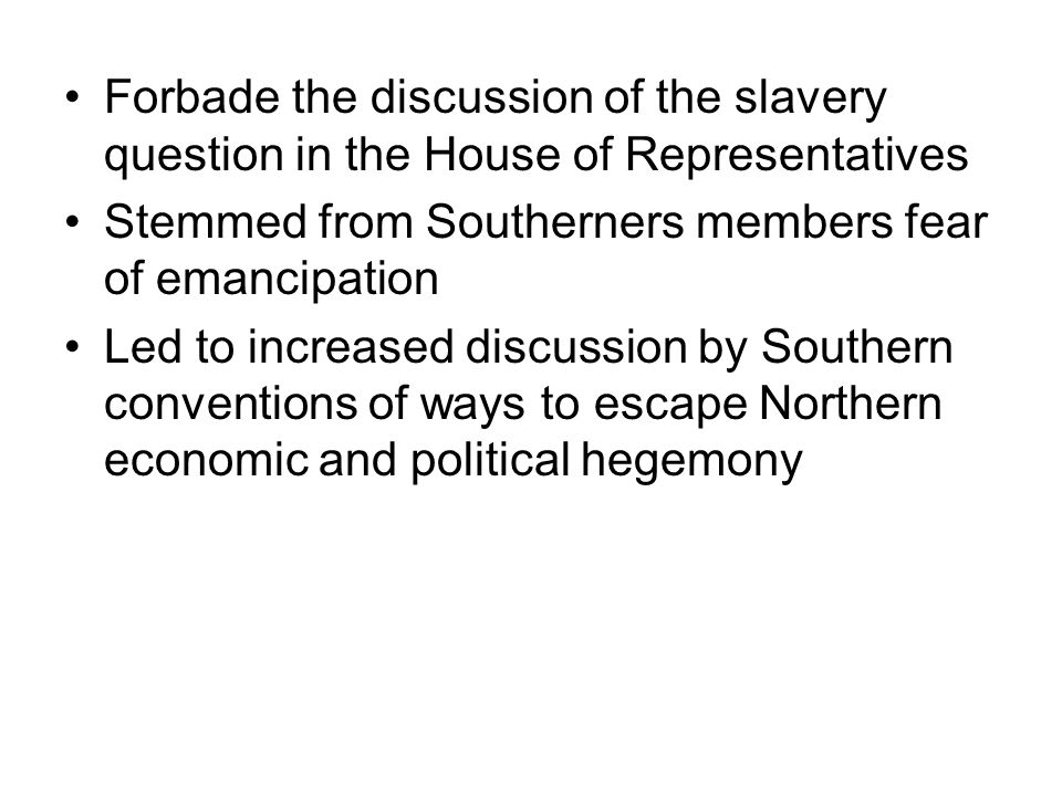 Forbade the discussion of the slavery question in the House of Representatives Stemmed from Southerners members fear of emancipation Led to increased discussion by Southern conventions of ways to escape Northern economic and political hegemony