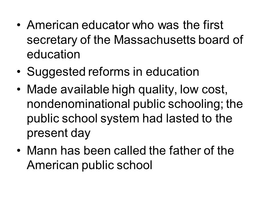 American educator who was the first secretary of the Massachusetts board of education Suggested reforms in education Made available high quality, low cost, nondenominational public schooling; the public school system had lasted to the present day Mann has been called the father of the American public school
