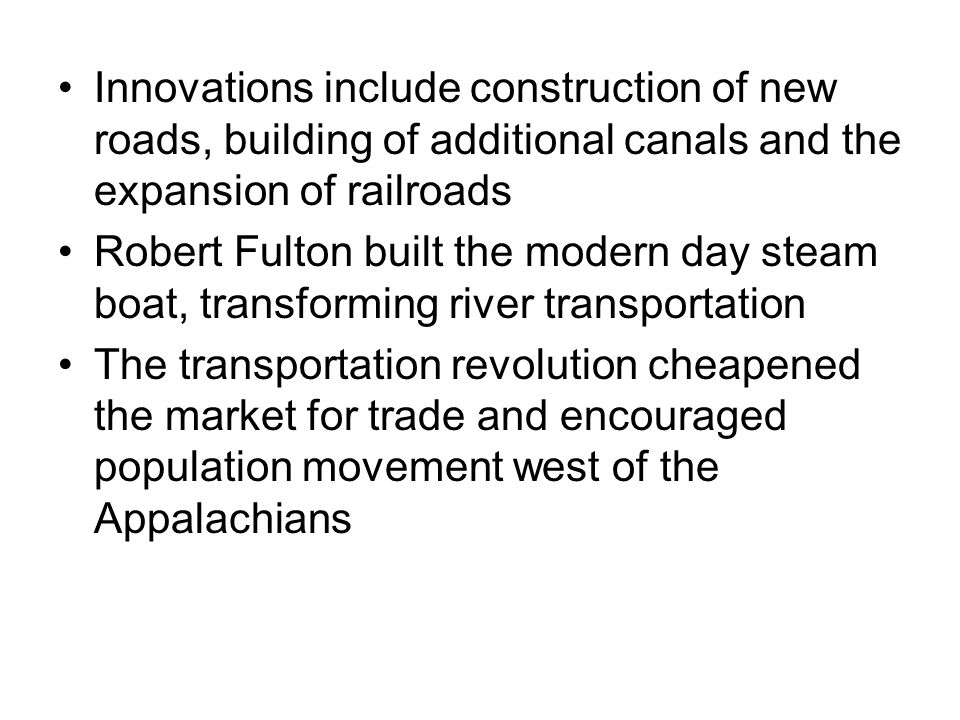 Innovations include construction of new roads, building of additional canals and the expansion of railroads Robert Fulton built the modern day steam boat, transforming river transportation The transportation revolution cheapened the market for trade and encouraged population movement west of the Appalachians