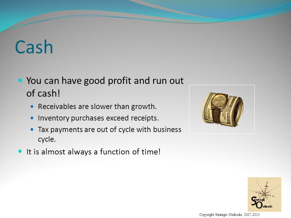 Copyright Strategic Outlooks 2007-2013 Cash You can have good profit and run out of cash.