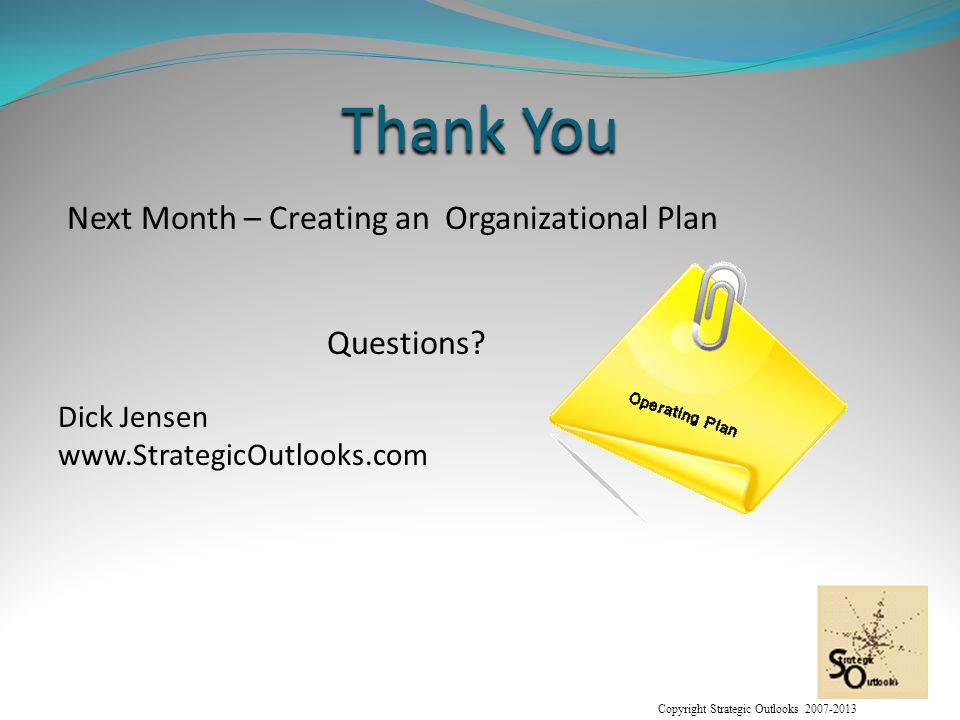 Copyright Strategic Outlooks 2007-2013 Thank You Next Month – Creating an Organizational Plan Questions.