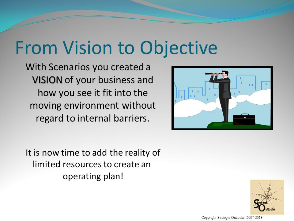 Copyright Strategic Outlooks 2007-2013 From Vision to Objective VISION With Scenarios you created a VISION of your business and how you see it fit into the moving environment without regard to internal barriers.