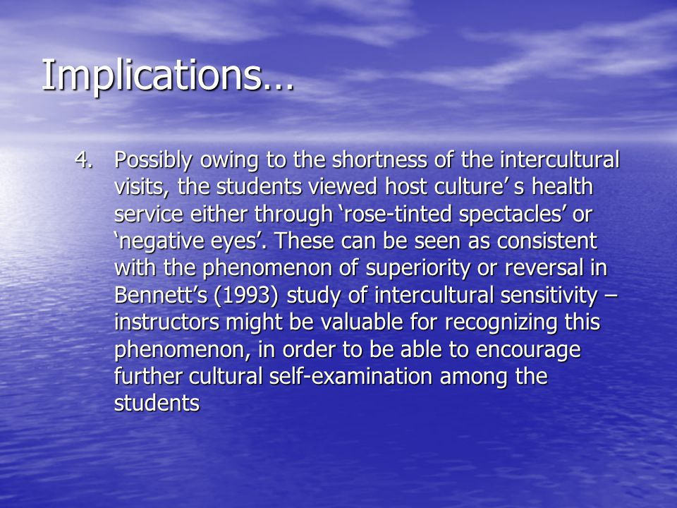 Implications… 4.Possibly owing to the shortness of the intercultural visits, the students viewed host culture s health service either through rose-tinted spectacles or negative eyes.