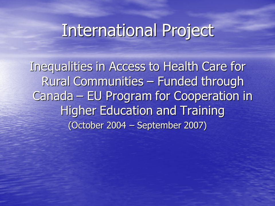 International Project Inequalities in Access to Health Care for Rural Communities – Funded through Canada – EU Program for Cooperation in Higher Education and Training (October 2004 – September 2007)