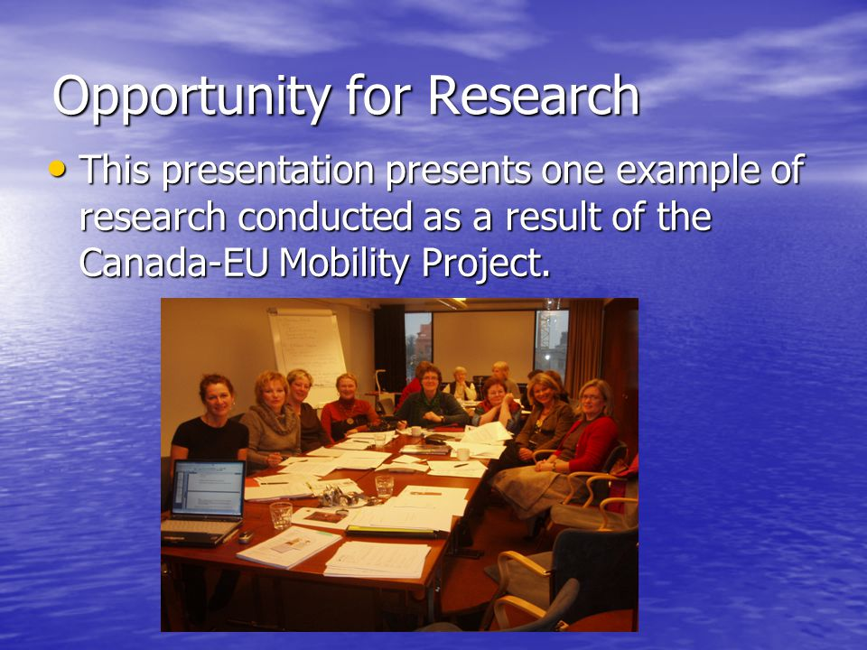 Opportunity for Research This presentation presents one example of research conducted as a result of the Canada-EU Mobility Project.