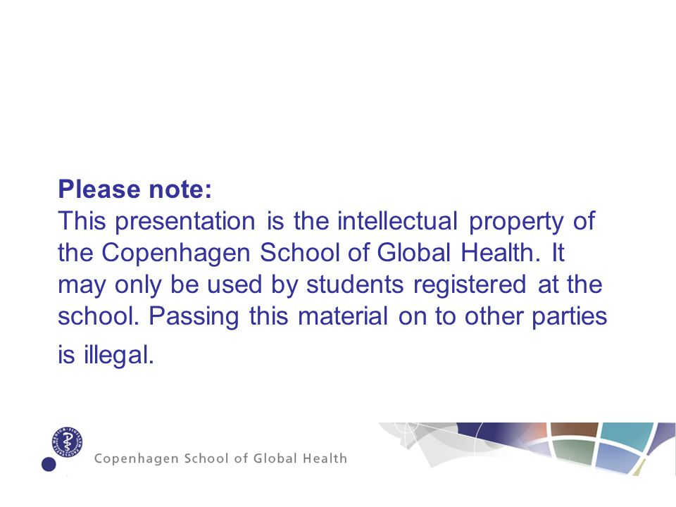 Please note: This presentation is the intellectual property of the Copenhagen School of Global Health.