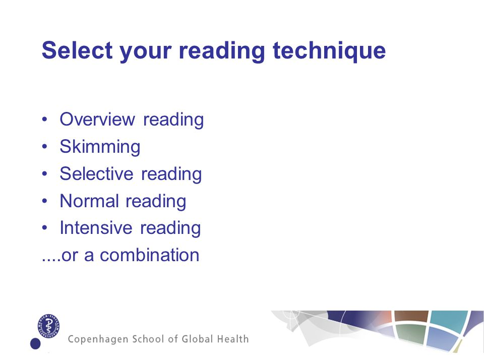 Select your reading technique Overview reading Skimming Selective reading Normal reading Intensive reading....or a combination