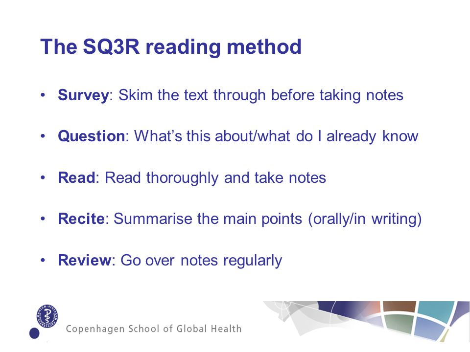 The SQ3R reading method Survey: Skim the text through before taking notes Question: Whats this about/what do I already know Read: Read thoroughly and take notes Recite: Summarise the main points (orally/in writing) Review: Go over notes regularly