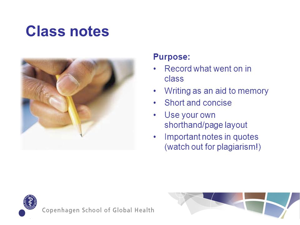 Class notes Purpose: Record what went on in class Writing as an aid to memory Short and concise Use your own shorthand/page layout Important notes in quotes (watch out for plagiarism!)